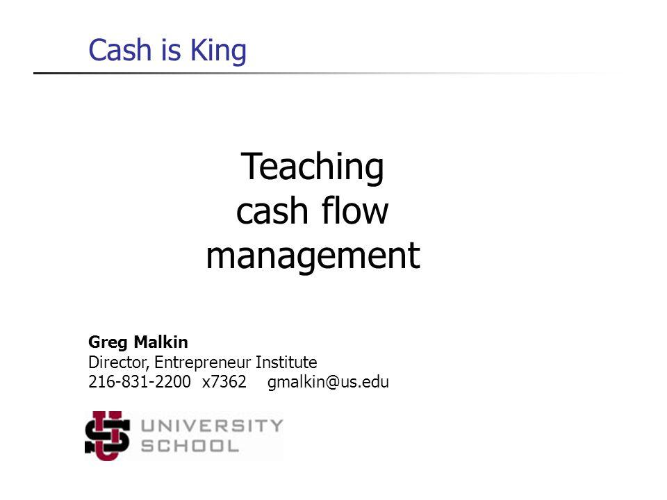 Teaching cash flow management Cash is King Greg Malkin Director, Entrepreneur Institute 216-831-2200 x7362 gmalkin@us.edu