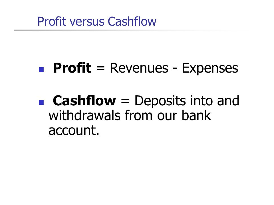 Profit versus Cashflow Profit = Revenues - Expenses Cashflow = Deposits into and withdrawals from our bank account.