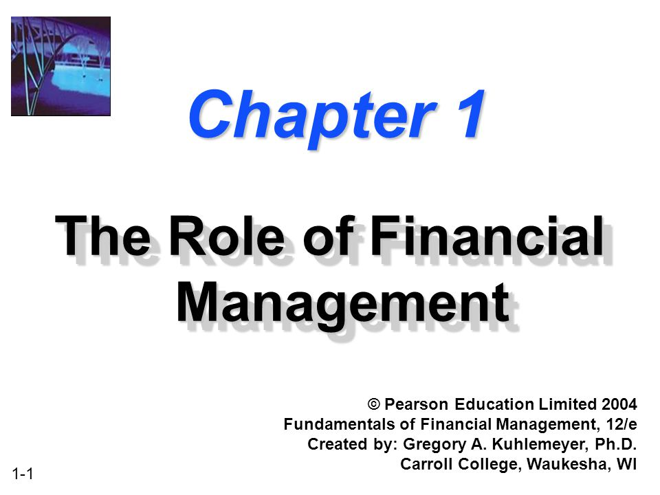 1-1 Chapter 1 The Role of Financial Management © Pearson Education Limited 2004 Fundamentals of Financial Management, 12/e Created by: Gregory A.