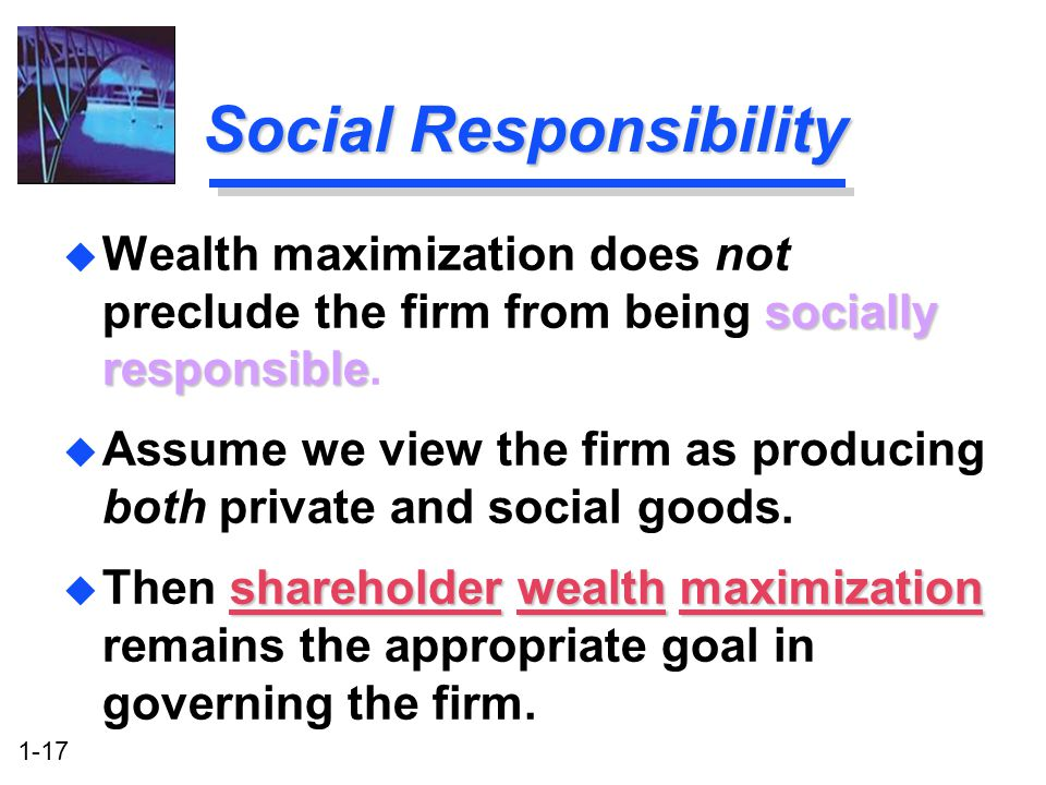 1-17 Social Responsibility socially responsible u Wealth maximization does not preclude the firm from being socially responsible.