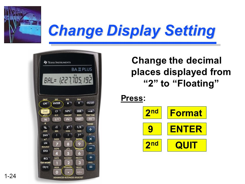 1-24 Change Display Setting Change the decimal places displayed from 2 to Floating Press: 2 nd Format 9ENTER 2 nd QUIT