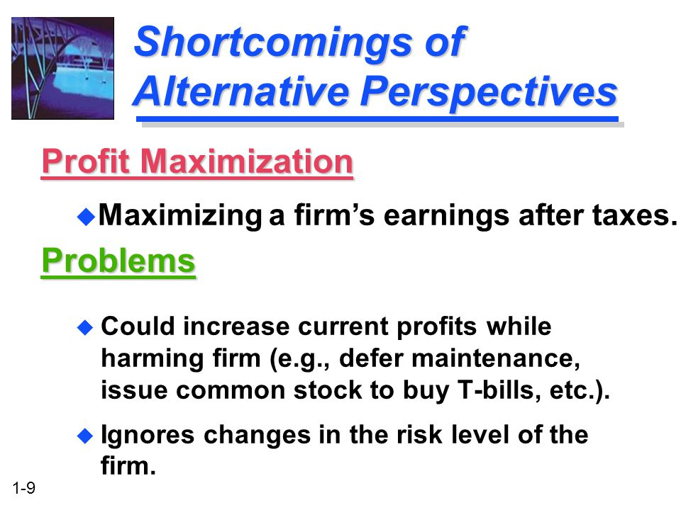 1-9 Shortcomings of Alternative Perspectives u Could increase current profits while harming firm (e.g., defer maintenance, issue common stock to buy T-bills, etc.).