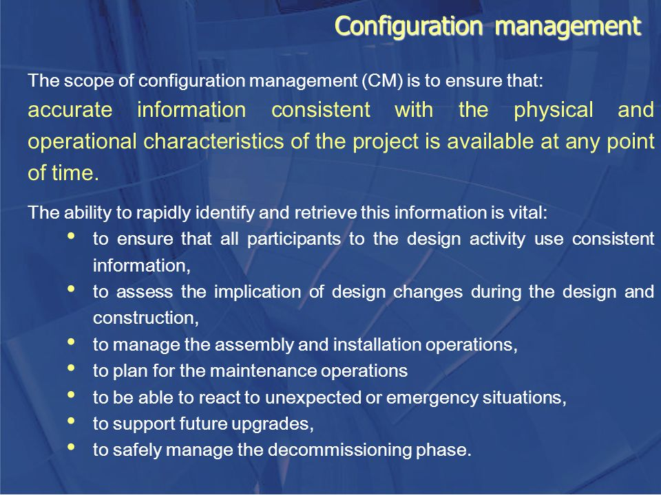 Configuration management The scope of configuration management (CM) is to ensure that: accurate information consistent with the physical and operation