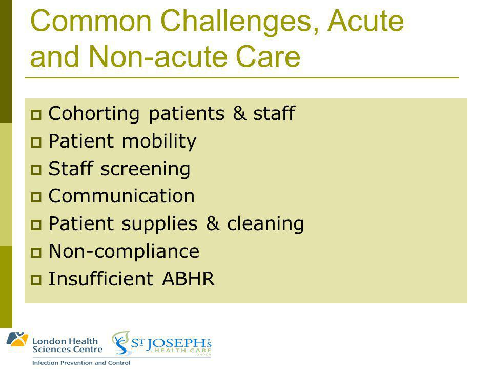 Common Challenges, Acute and Non-acute Care Cohorting patients & staff Patient mobility Staff screening Communication Patient supplies & cleaning Non-compliance Insufficient ABHR