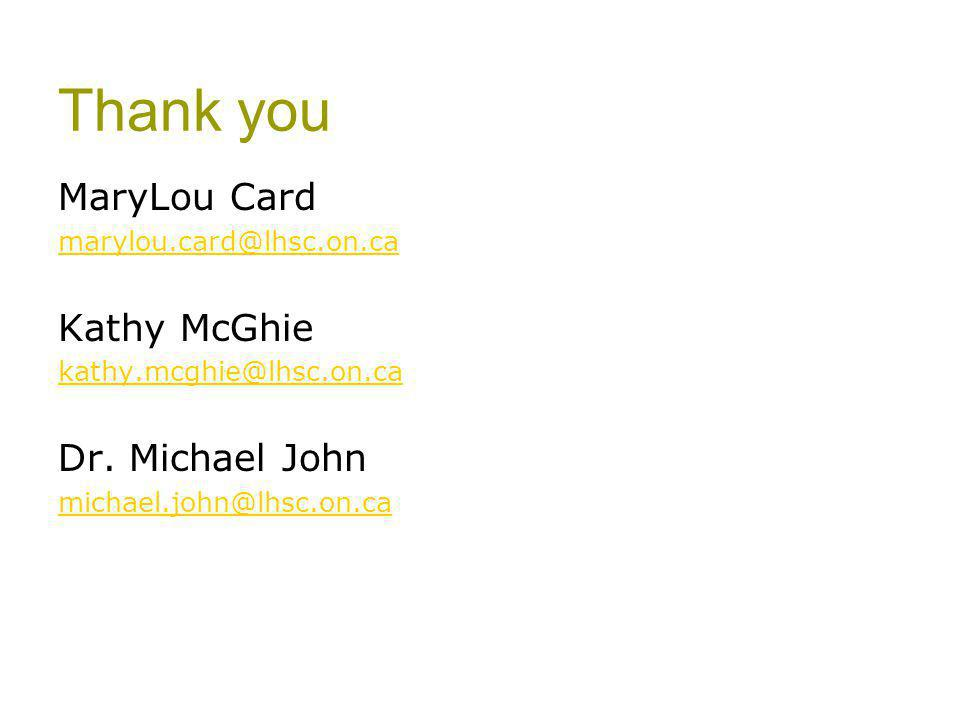 Thank you MaryLou Card marylou.card@lhsc.on.ca Kathy McGhie kathy.mcghie@lhsc.on.ca Dr. Michael John michael.john@lhsc.on.ca