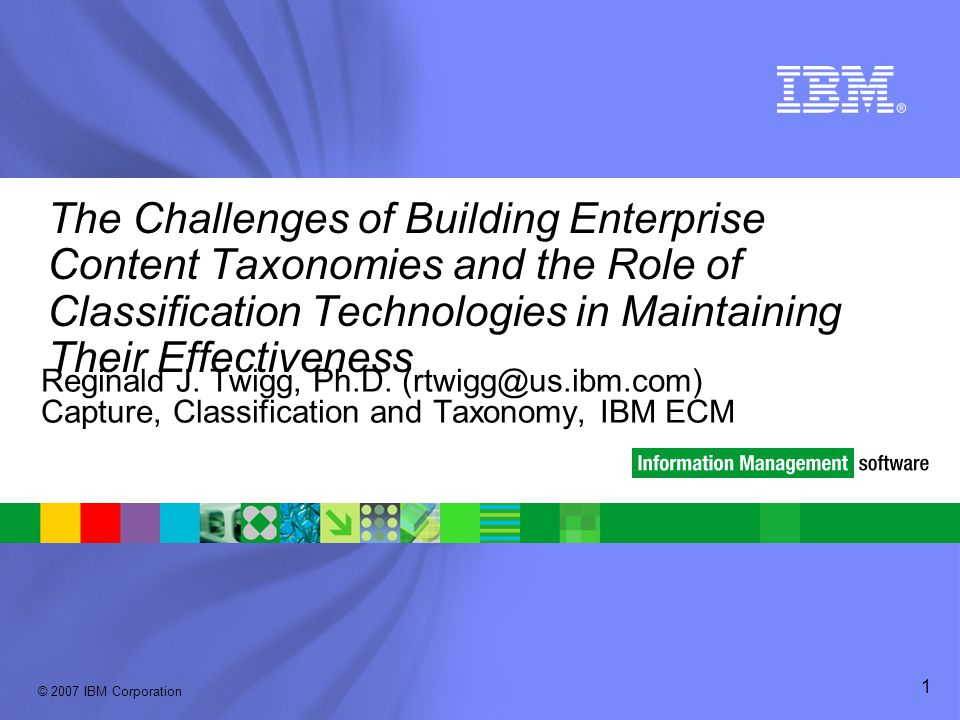 © 2007 IBM Corporation 1 The Challenges of Building Enterprise Content Taxonomies and the Role of Classification Technologies in Maintaining Their Eff
