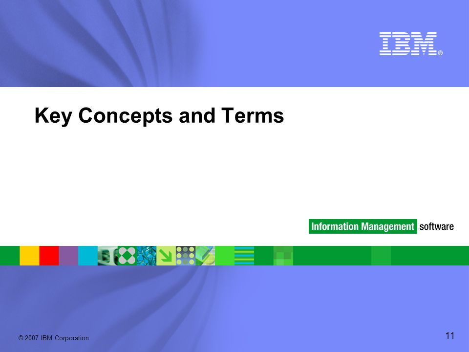 © 2007 IBM Corporation 11 Key Concepts and Terms