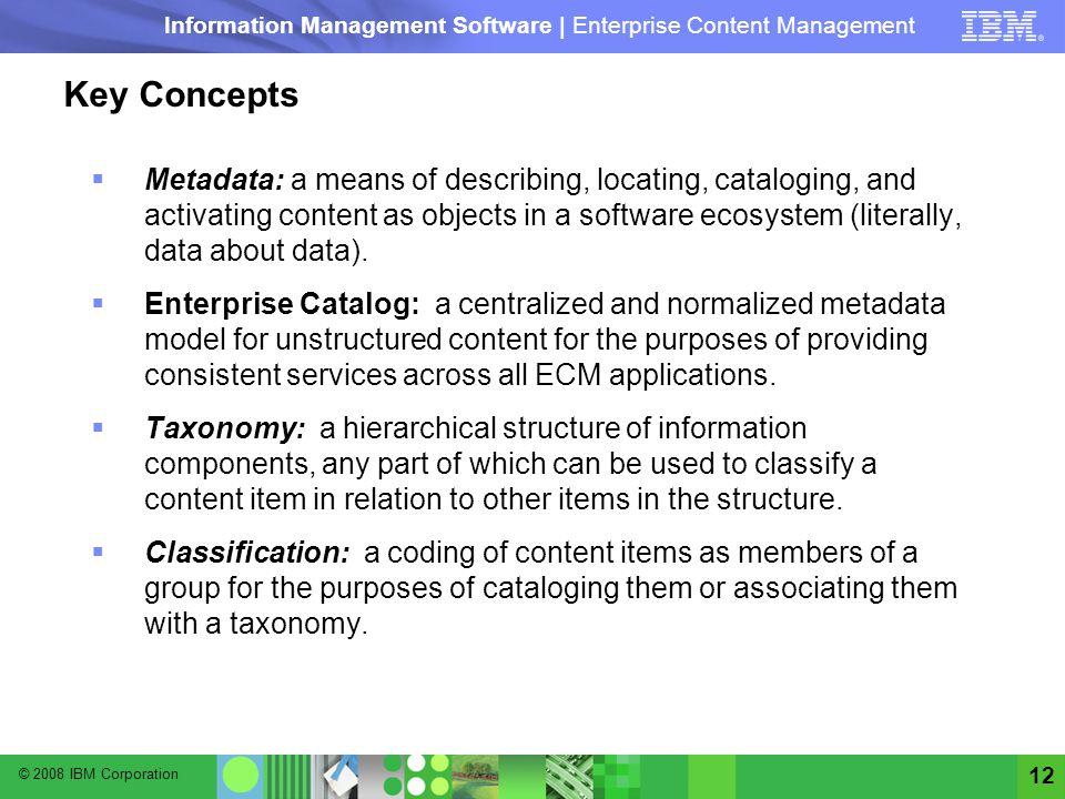 © 2008 IBM Corporation Information Management Software | Enterprise Content Management 12 Key Concepts Metadata: a means of describing, locating, cata
