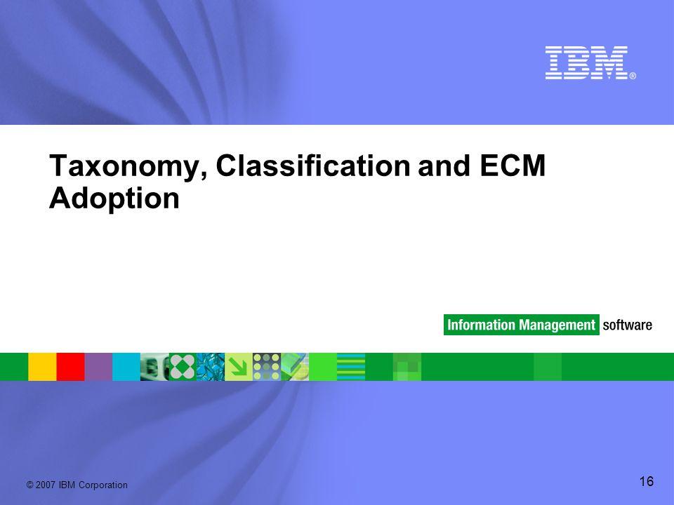 © 2007 IBM Corporation 16 Taxonomy, Classification and ECM Adoption