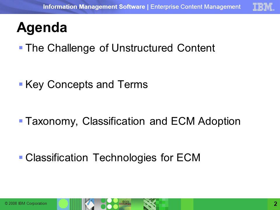 © 2008 IBM Corporation Information Management Software | Enterprise Content Management 2 Agenda The Challenge of Unstructured Content Key Concepts and