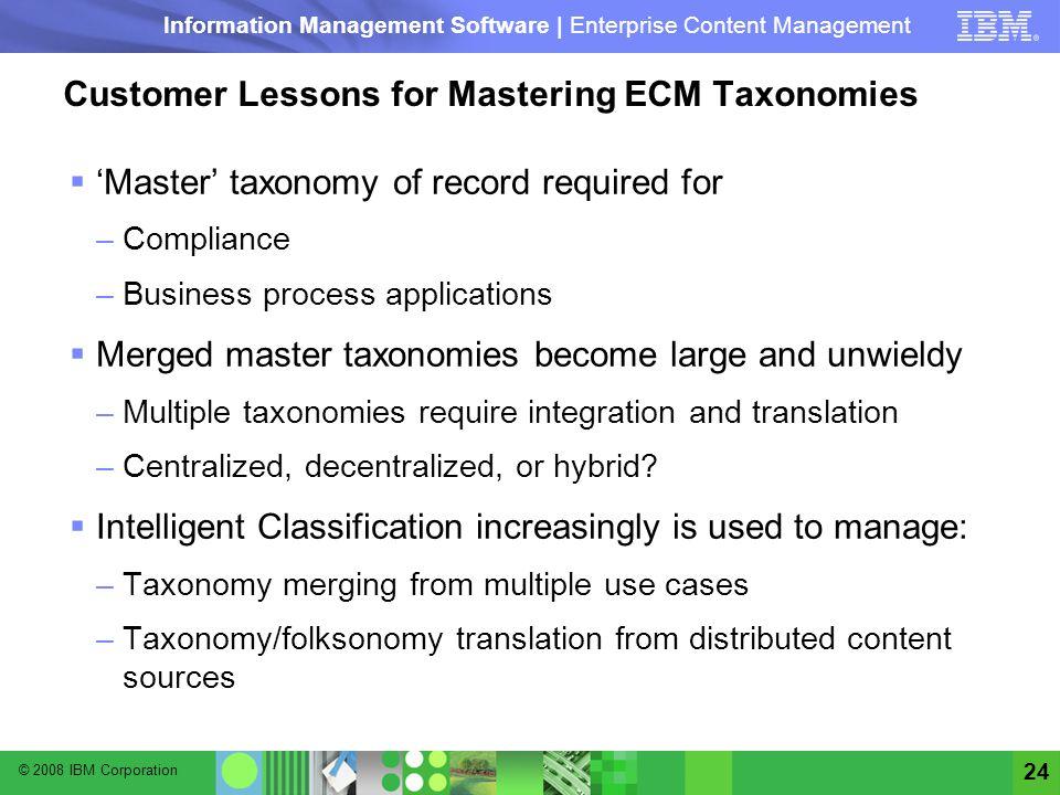 © 2008 IBM Corporation Information Management Software | Enterprise Content Management 24 Customer Lessons for Mastering ECM Taxonomies Master taxonom