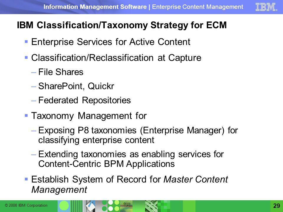 © 2008 IBM Corporation Information Management Software | Enterprise Content Management 29 IBM Classification/Taxonomy Strategy for ECM Enterprise Serv