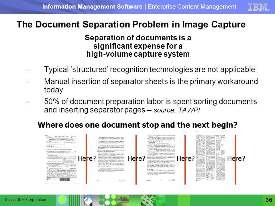 © 2008 IBM Corporation Information Management Software | Enterprise Content Management 36 The Document Separation Problem in Image Capture Separation