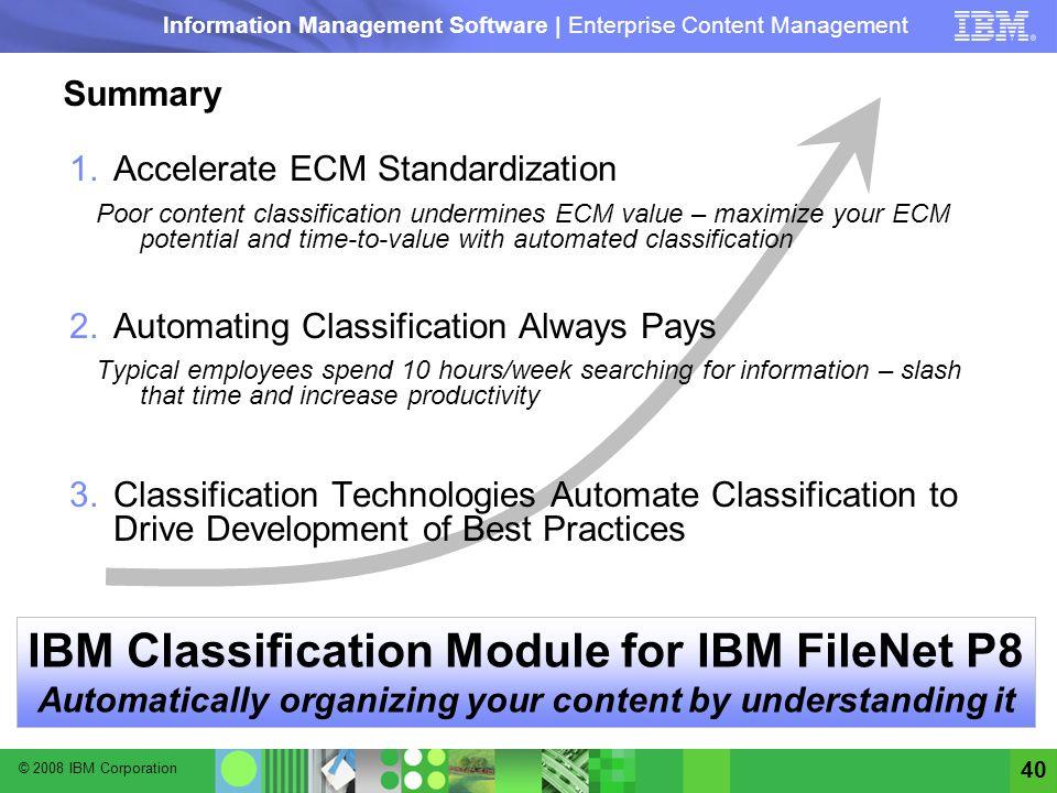 © 2008 IBM Corporation Information Management Software | Enterprise Content Management 40 Summary 1.Accelerate ECM Standardization Poor content classi