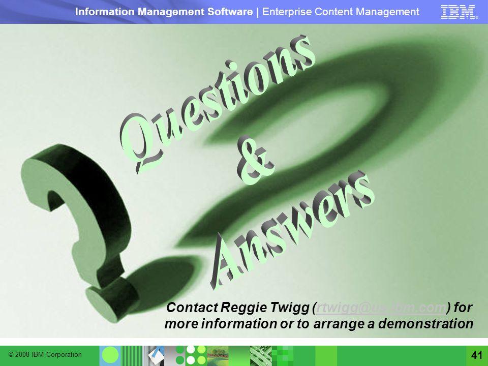 © 2008 IBM Corporation Information Management Software | Enterprise Content Management 41 Contact Reggie Twigg (rtwigg@us.ibm.com) for more informatio