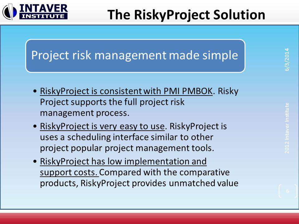 The RiskyProject Solution Project risk management for Project Managers Provide state of art quantitative project risk management tools Low cost Ease of implementation Limited initial training required Scalable 2012 Intaver Institute 6/3/2014 7