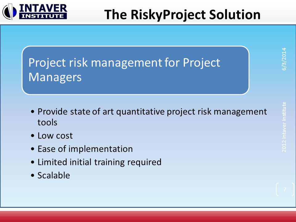 RiskyProject Features Full scheduling engine with costs and resources Full risk register that links to project schedules Quantitative and qualitative analysis Risk+ replacement Easy to use quantitative schedule risk analysis based on risk events Probabilistic cash flow analysis Project tracking with risks and uncertainties Integration with Microsoft Project, Primavera, or other project management software Optional decision tree analysis Analysis of critical risk events which need to be mitigated first 2012 Intaver Institute 6/3/2014 8