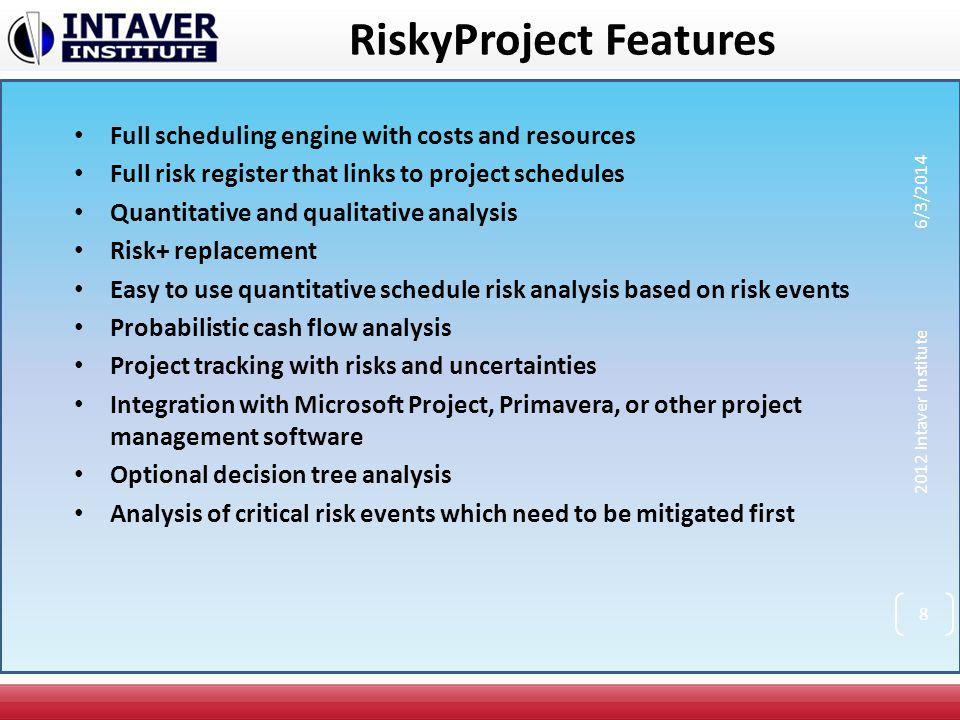 RiskyProject Features (Continued) Product lifecycle management Risk templates Probabilistic and conditional branching Managing mitigation plans What if analysis Advanced reporting tools Risk event correlations Multiple statistical distributions and distribution fitting 2012 Intaver Institute 6/3/2014 9