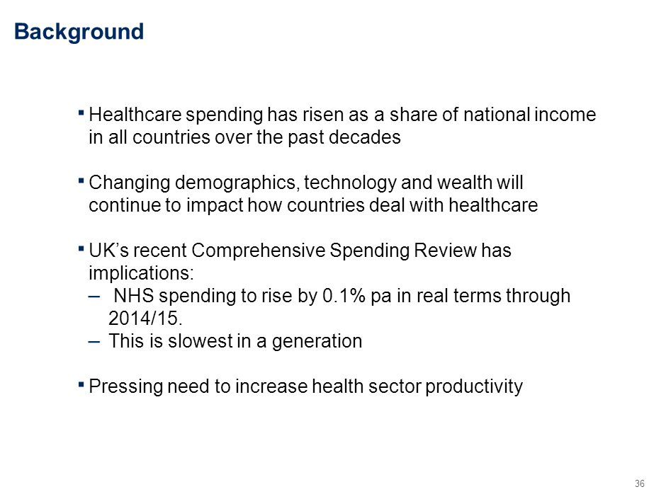 36 Background Healthcare spending has risen as a share of national income in all countries over the past decades Changing demographics, technology and wealth will continue to impact how countries deal with healthcare UKs recent Comprehensive Spending Review has implications: – NHS spending to rise by 0.1% pa in real terms through 2014/15.