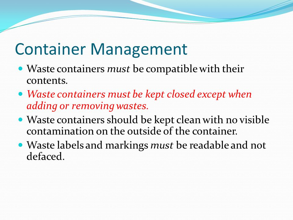 Container Management Waste containers must be compatible with their contents. Waste containers must be kept closed except when adding or removing wast