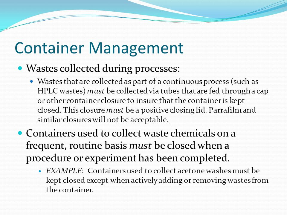 Container Management Wastes collected during processes: Wastes that are collected as part of a continuous process (such as HPLC wastes) must be collected via tubes that are fed through a cap or other container closure to insure that the container is kept closed.