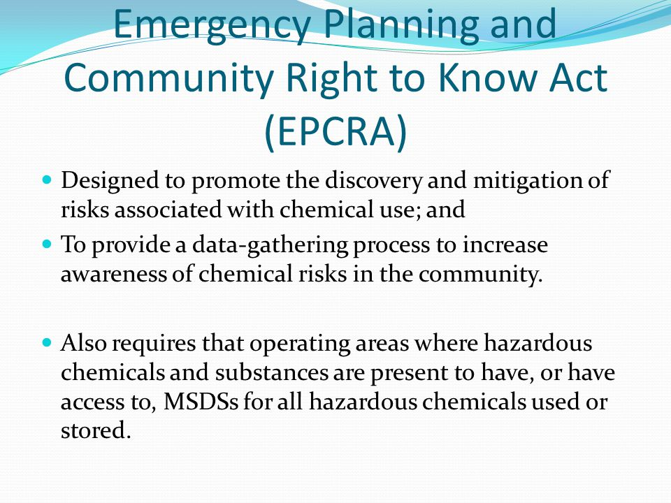 Emergency Planning and Community Right to Know Act (EPCRA) Designed to promote the discovery and mitigation of risks associated with chemical use; and