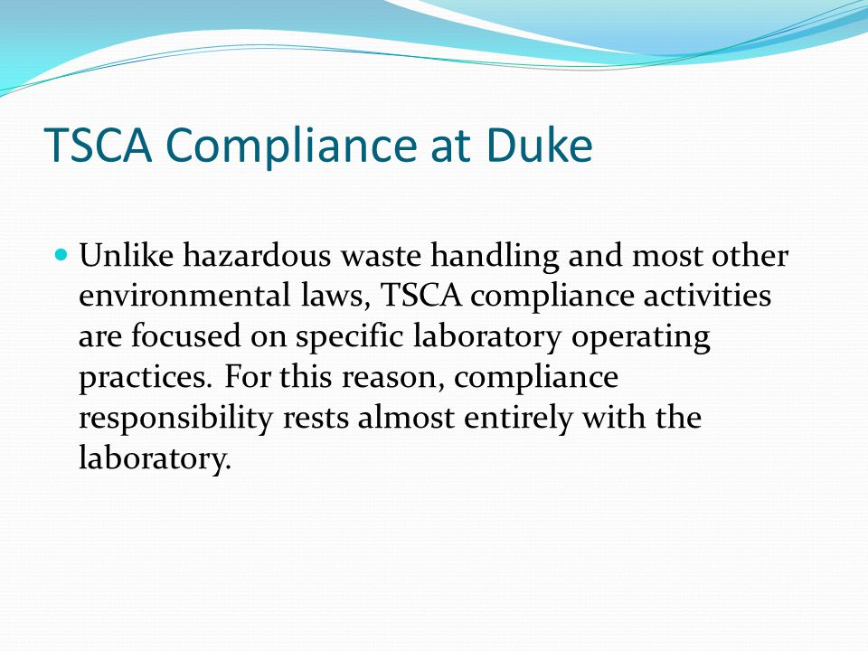 TSCA Compliance at Duke Unlike hazardous waste handling and most other environmental laws, TSCA compliance activities are focused on specific laborato