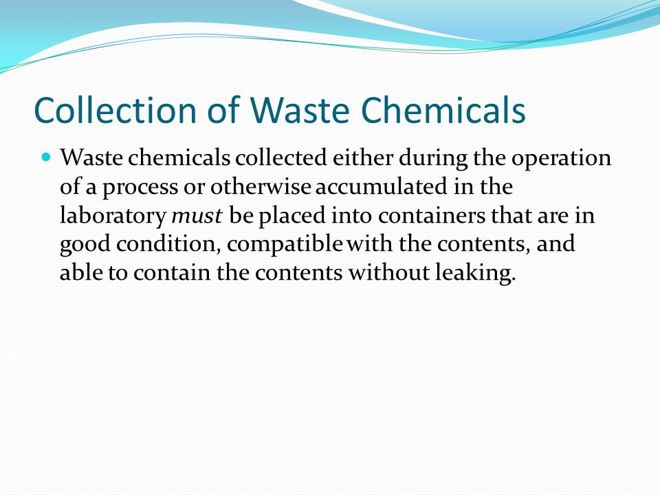 Collection of Waste Chemicals Waste chemicals collected either during the operation of a process or otherwise accumulated in the laboratory must be pl
