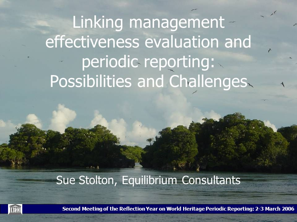 Second Meeting of the Reflection Year on World Heritage Periodic Reporting: 2-3 March 2006 Linking management effectiveness evaluation and periodic reporting: Possibilities and Challenges Sue Stolton, Equilibrium Consultants