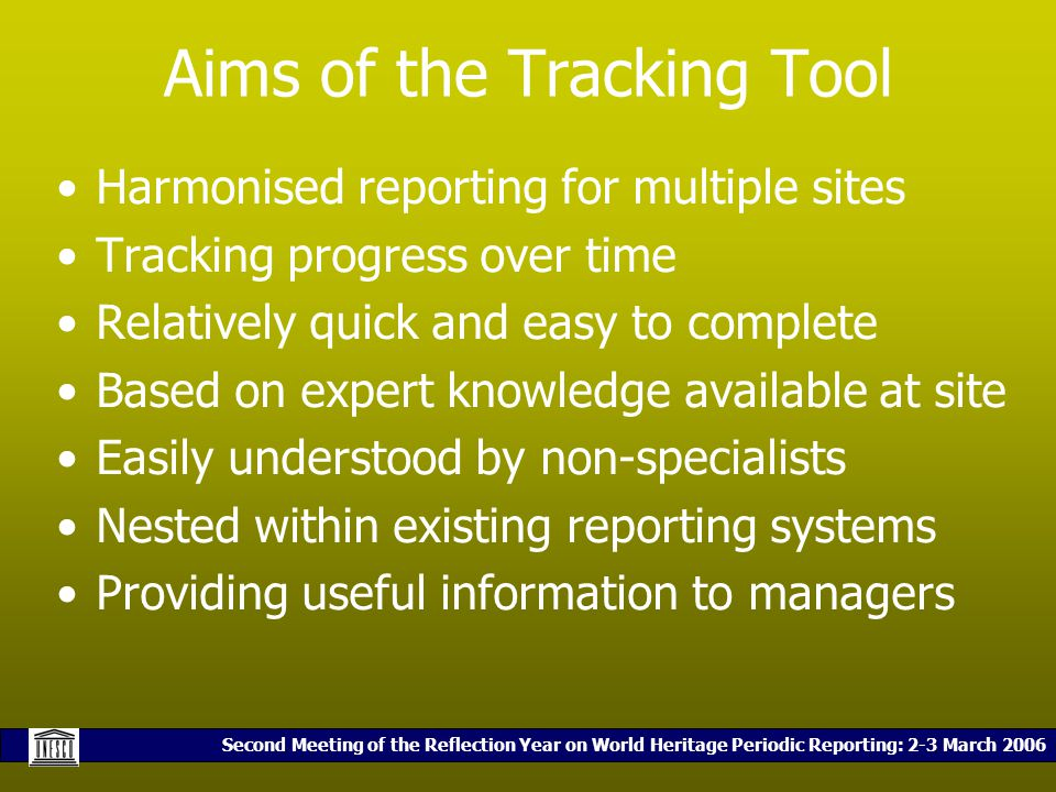 Second Meeting of the Reflection Year on World Heritage Periodic Reporting: 2-3 March 2006 Aims of the Tracking Tool Harmonised reporting for multiple sites Tracking progress over time Relatively quick and easy to complete Based on expert knowledge available at site Easily understood by non-specialists Nested within existing reporting systems Providing useful information to managers
