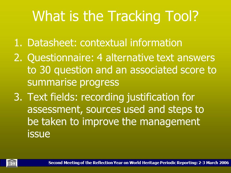 Second Meeting of the Reflection Year on World Heritage Periodic Reporting: 2-3 March 2006 What is the Tracking Tool? 1.Datasheet: contextual informat