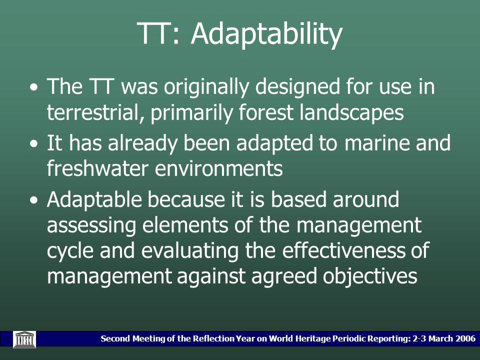 Second Meeting of the Reflection Year on World Heritage Periodic Reporting: 2-3 March 2006 TT: Adaptability The TT was originally designed for use in terrestrial, primarily forest landscapes It has already been adapted to marine and freshwater environments Adaptable because it is based around assessing elements of the management cycle and evaluating the effectiveness of management against agreed objectives