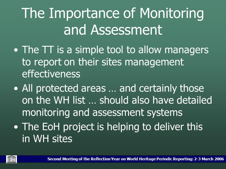 Second Meeting of the Reflection Year on World Heritage Periodic Reporting: 2-3 March 2006 The Importance of Monitoring and Assessment The TT is a simple tool to allow managers to report on their sites management effectiveness All protected areas … and certainly those on the WH list … should also have detailed monitoring and assessment systems The EoH project is helping to deliver this in WH sites