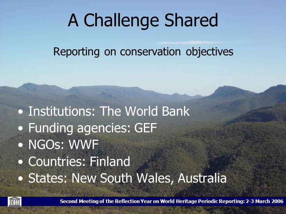 Second Meeting of the Reflection Year on World Heritage Periodic Reporting: 2-3 March 2006 A Challenge Shared Reporting on conservation objectives Institutions: The World Bank Funding agencies: GEF NGOs: WWF Countries: Finland States: New South Wales, Australia