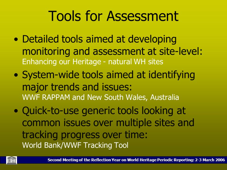 Second Meeting of the Reflection Year on World Heritage Periodic Reporting: 2-3 March 2006 Tools for Assessment Detailed tools aimed at developing monitoring and assessment at site-level: Enhancing our Heritage - natural WH sites System-wide tools aimed at identifying major trends and issues: WWF RAPPAM and New South Wales, Australia Quick-to-use generic tools looking at common issues over multiple sites and tracking progress over time: World Bank/WWF Tracking Tool