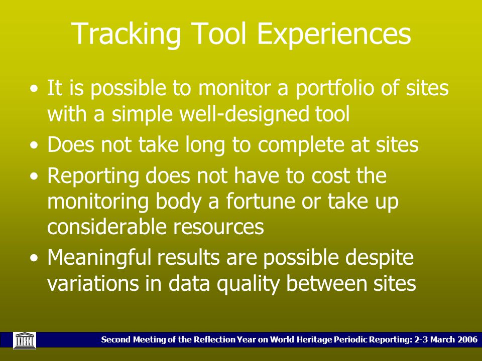 Second Meeting of the Reflection Year on World Heritage Periodic Reporting: 2-3 March 2006 Tracking Tool Experiences It is possible to monitor a portfolio of sites with a simple well-designed tool Does not take long to complete at sites Reporting does not have to cost the monitoring body a fortune or take up considerable resources Meaningful results are possible despite variations in data quality between sites