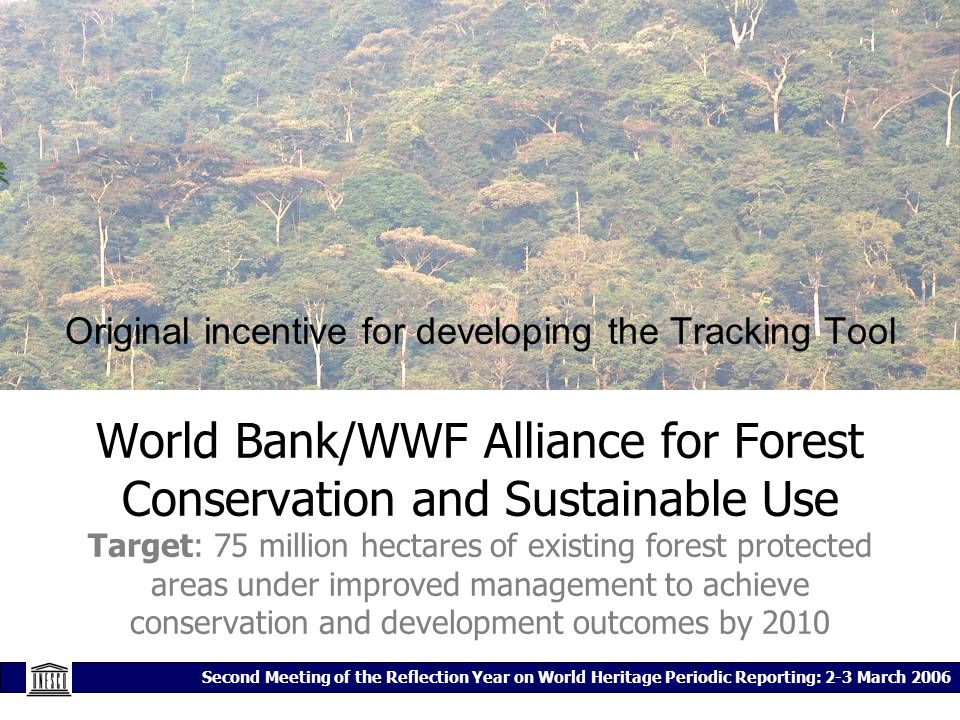 Second Meeting of the Reflection Year on World Heritage Periodic Reporting: 2-3 March 2006 Original incentive for developing the Tracking Tool World Bank/WWF Alliance for Forest Conservation and Sustainable Use Target: 75 million hectares of existing forest protected areas under improved management to achieve conservation and development outcomes by 2010