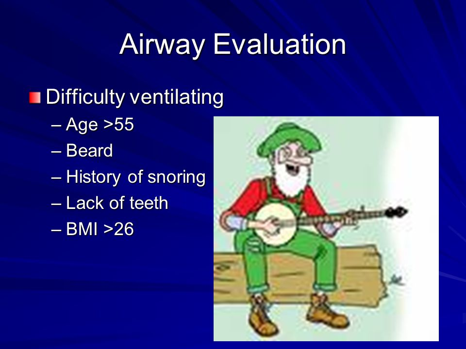 Airway Evaluation Difficulty ventilating –Age >55 –Beard –History of snoring –Lack of teeth –BMI >26