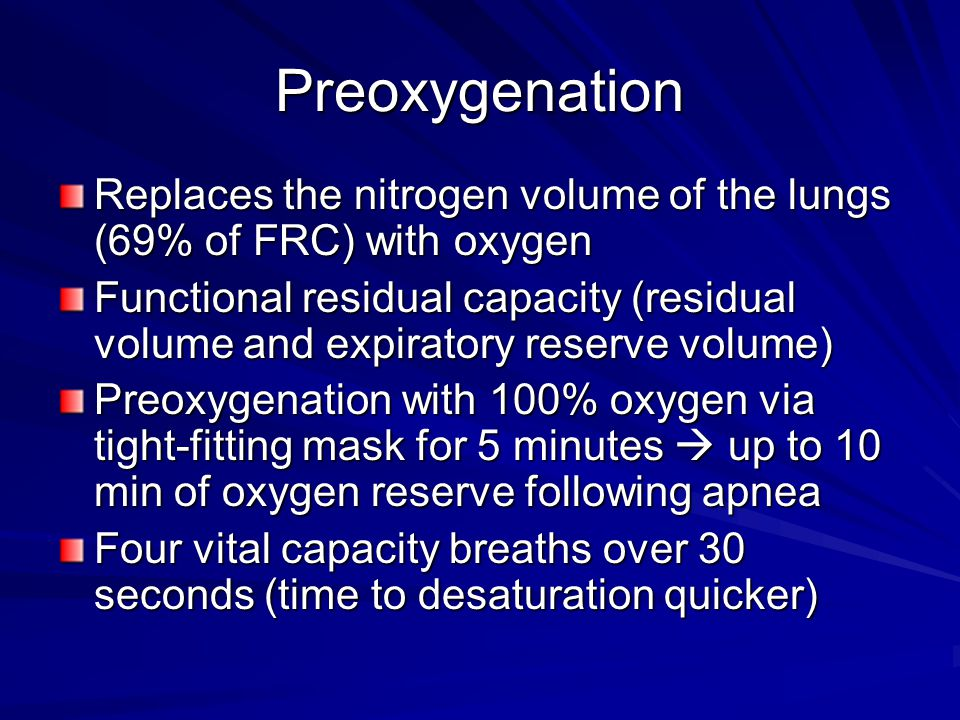 Preoxygenation Replaces the nitrogen volume of the lungs (69% of FRC) with oxygen Functional residual capacity (residual volume and expiratory reserve