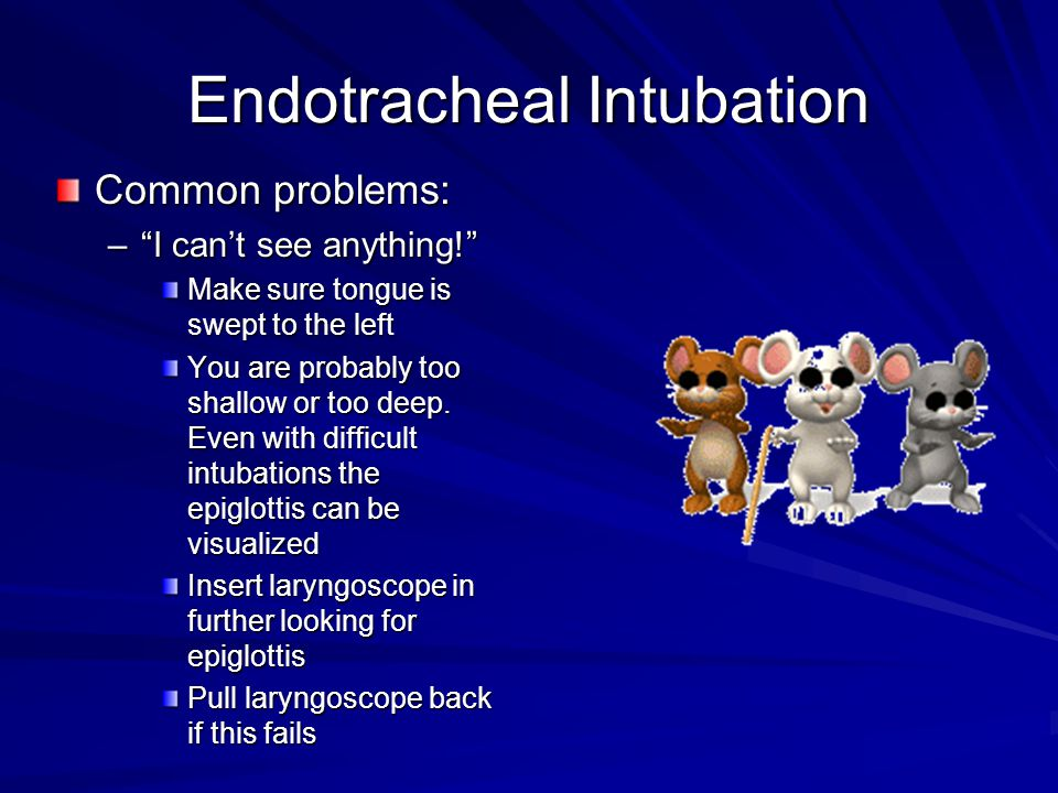 Endotracheal Intubation Common problems: –I cant see anything! Make sure tongue is swept to the left You are probably too shallow or too deep. Even wi