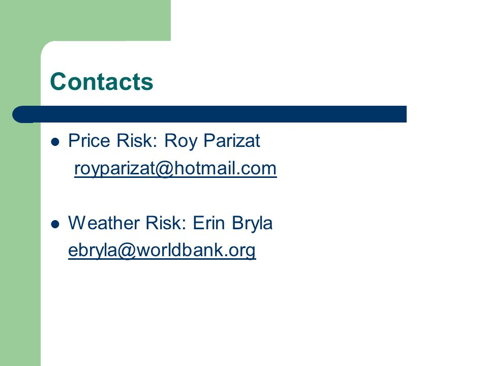 Contacts Price Risk: Roy Parizat royparizat@hotmail.com Weather Risk: Erin Bryla ebryla@worldbank.org