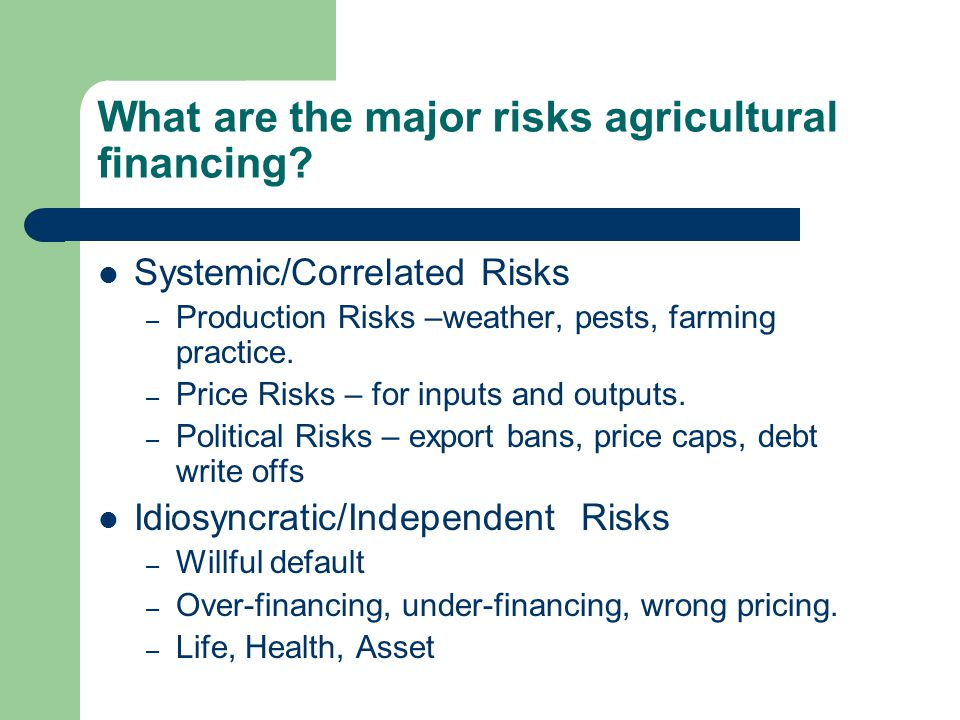 What are the major risks agricultural financing? Systemic/Correlated Risks – Production Risks –weather, pests, farming practice. – Price Risks – for i