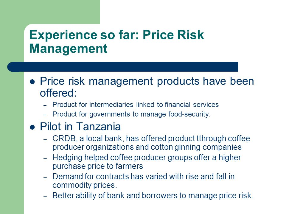 Experience so far: Weather Risk Management Index based weather insurance offered as: – a stand alone insurance contract, – part of a loan package or linked to other services such as seed provision, and – portfolio coverage for a bank or lending institution` Pilot in Malawi: – 3rd year of program development through NASFAM.