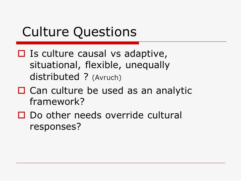 Culture Questions Is culture causal vs adaptive, situational, flexible, unequally distributed .
