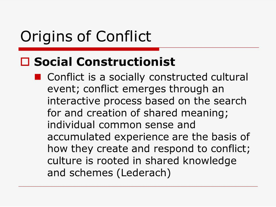 Origins of Conflict Social Constructionist Conflict is a socially constructed cultural event; conflict emerges through an interactive process based on the search for and creation of shared meaning; individual common sense and accumulated experience are the basis of how they create and respond to conflict; culture is rooted in shared knowledge and schemes (Lederach)