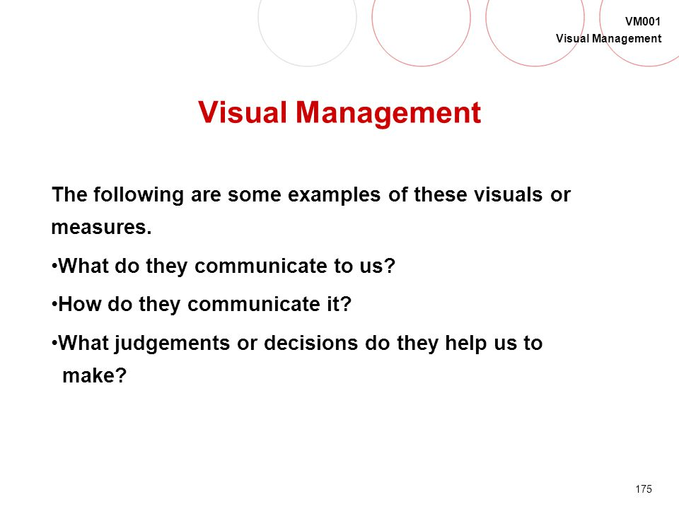 174 VM001 Visual Management Status at a Glance What do certain visuals communicate and how do we use them to manage? Safety PPM Scrap