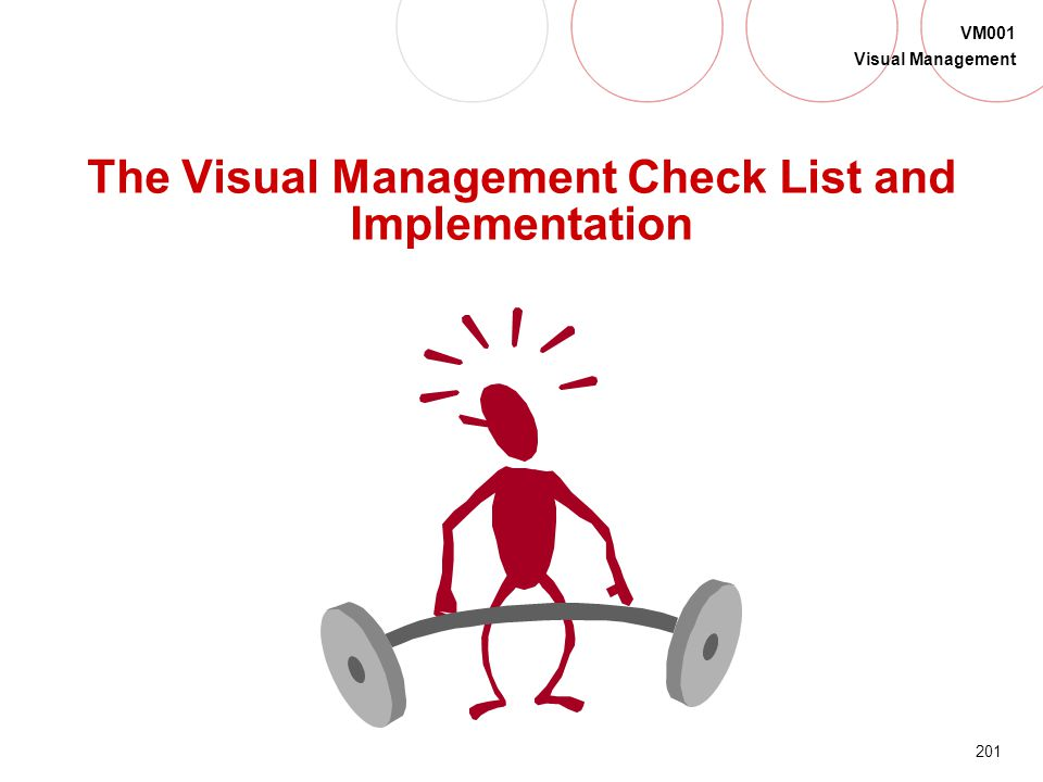 200 VM001 Visual Management Do Our Visuals: Give you the information needed to make proper decisions? Make abnormalities and problems obvious? Promote