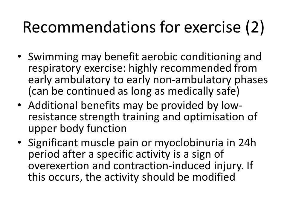 Recommendations for exercise (2) Swimming may benefit aerobic conditioning and respiratory exercise: highly recommended from early ambulatory to early non-ambulatory phases (can be continued as long as medically safe) Additional benefits may be provided by low- resistance strength training and optimisation of upper body function Significant muscle pain or myoclobinuria in 24h period after a specific activity is a sign of overexertion and contraction-induced injury.