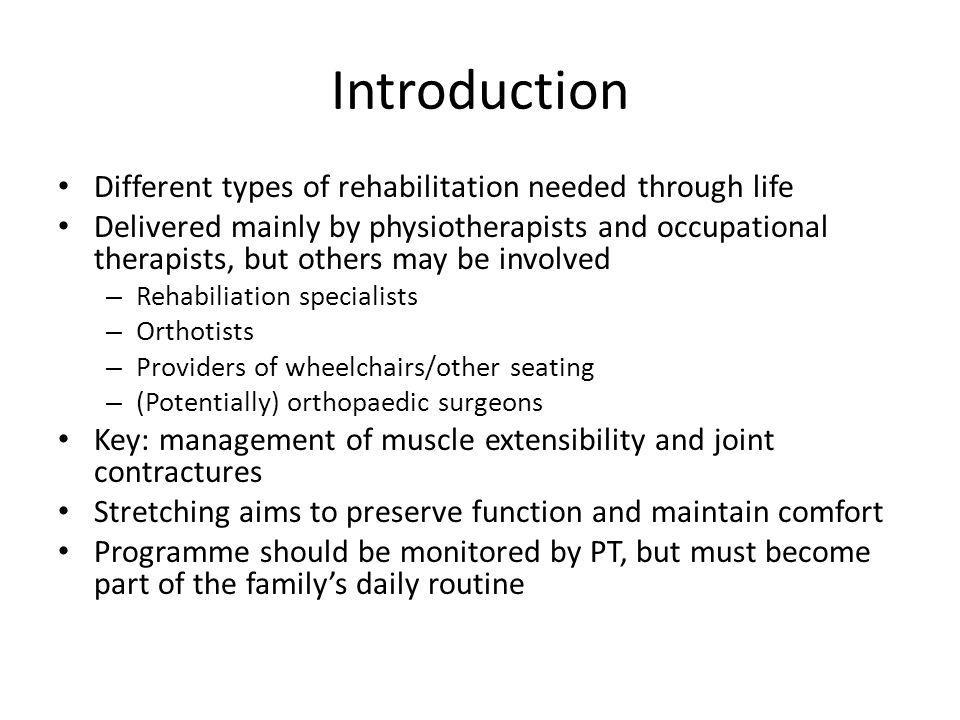 Introduction Different types of rehabilitation needed through life Delivered mainly by physiotherapists and occupational therapists, but others may be involved – Rehabiliation specialists – Orthotists – Providers of wheelchairs/other seating – (Potentially) orthopaedic surgeons Key: management of muscle extensibility and joint contractures Stretching aims to preserve function and maintain comfort Programme should be monitored by PT, but must become part of the familys daily routine
