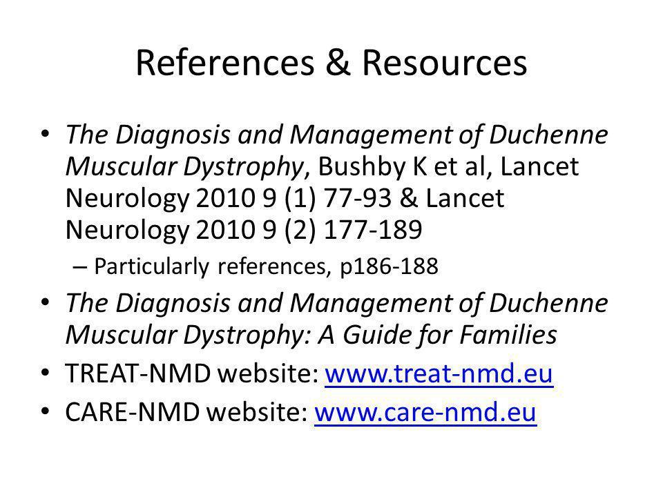 References & Resources The Diagnosis and Management of Duchenne Muscular Dystrophy, Bushby K et al, Lancet Neurology 2010 9 (1) 77-93 & Lancet Neurology 2010 9 (2) 177-189 – Particularly references, p186-188 The Diagnosis and Management of Duchenne Muscular Dystrophy: A Guide for Families TREAT-NMD website: www.treat-nmd.euwww.treat-nmd.eu CARE-NMD website: www.care-nmd.euwww.care-nmd.eu